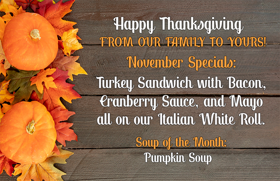 Happy Thanksgiving from our family to yours!  November Specials: Turkey Sandwich with Bacon, Cranberry Sauce, and Mayo all on our Italian White Roll. Soup of the Month: Pumpkin Soup.