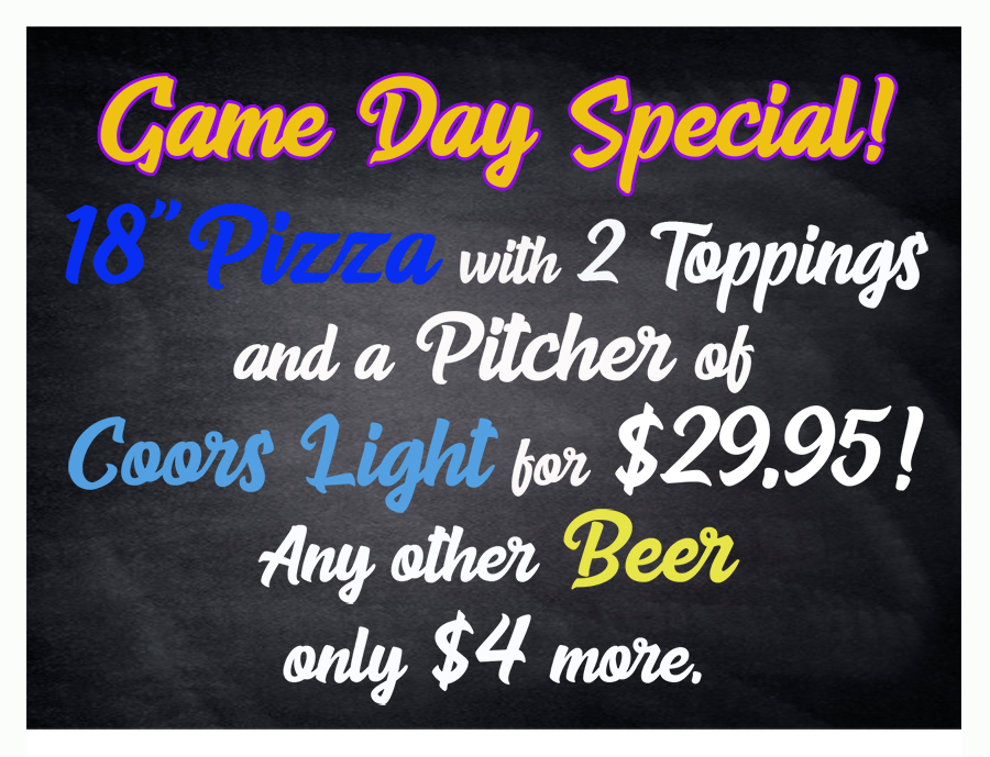 Game Day Specials: 18-inch Pizza with 2 Toppings and a Pitcher of Coors Light for $29.95 (Any other Beer will be $4 extra)