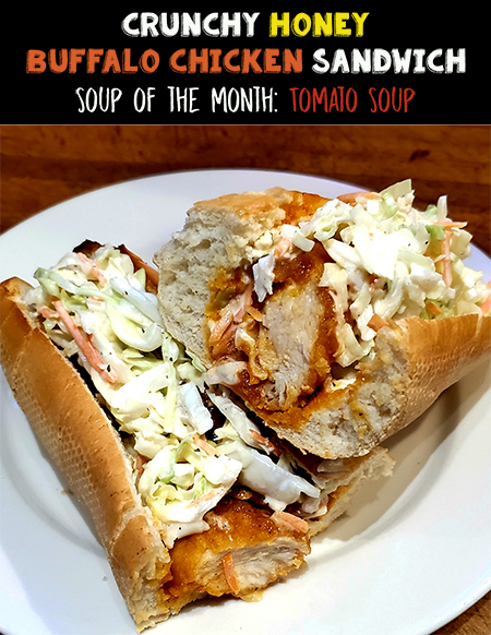 December Specials. Sandwich of the Month: Crunchy Honey Buffalo Chicken Sandwich. Soup of the Month: Tomato Soup