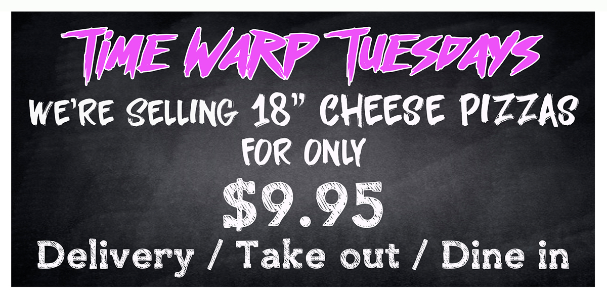 Time Warp Tuesdays: 18-inch Cheese Pizza for $9.95. Dine-in, carry-out, and delivery.